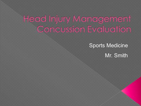 Sports Medicine Mr. Smith.  Discuss arrival assessment  Discuss full head injury evaluation in HIPS format  Discuss deadly head injuries  Discuss.