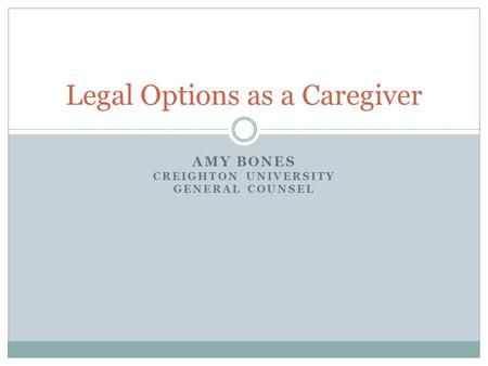 AMY BONES CREIGHTON UNIVERSITY GENERAL COUNSEL Legal Options as a Caregiver.