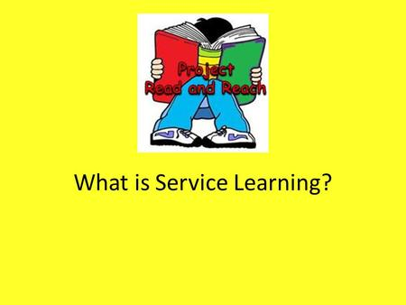 What is Service Learning?. Service Service is when you help someone or a cause because you want to! No one pays you or gives you a prize for helping.