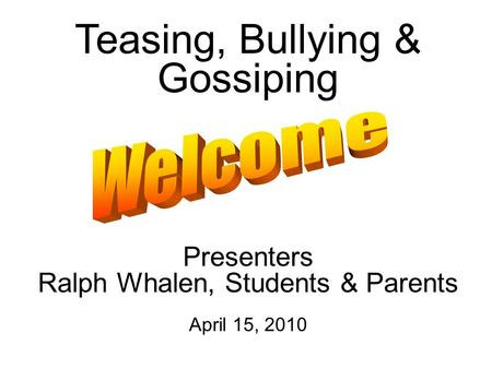 Teasing, Bullying & Gossiping Presenters Ralph Whalen, Students & Parents April 15, 2010.