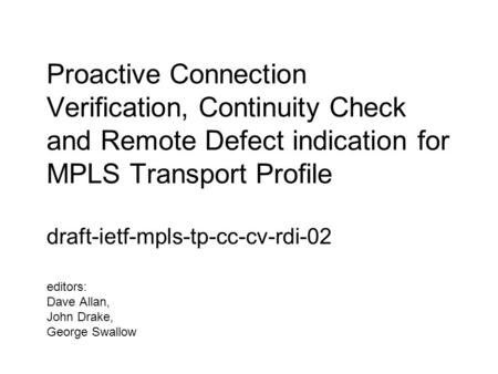 Proactive Connection Verification, Continuity Check and Remote Defect indication for MPLS Transport Profile draft-ietf-mpls-tp-cc-cv-rdi-02 editors: Dave.