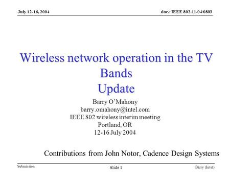 Doc.: IEEE 802.11-04/0803 Submission July 12-16, 2004 Barry (Intel) Slide 1 Wireless network operation in the TV Bands Update Barry O'Mahony