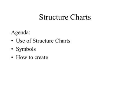 Structure Charts Agenda: Use of Structure Charts Symbols How to create.