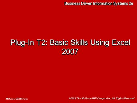 McGraw-Hill/Irwin ©2009 The McGraw-Hill Companies, All Rights Reserved Business Driven Information Systems 2e Plug-In T2: Basic Skills Using Excel 2007.