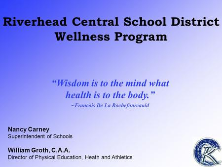 "Riverhead Central School District Wellness Program ""Wisdom is to the mind what health is to the body."" ~Francois De La Rochefourcauld Nancy Carney Superintendent."