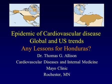 Epidemic of Cardiovascular disease Global and US trends Any Lessons for Honduras? Dr. Thomas G. Allison Cardiovascular Diseases and Internal Medicine Mayo.
