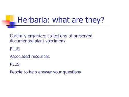 Herbaria: what are they? Carefully organized collections of preserved, documented plant specimens PLUS Associated resources PLUS People to help answer.