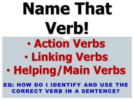 EQ: HOW DO I IDENTIFY AND USE THE CORRECT VERB IN A SENTENCE? Name That Verb! Action Verbs Action Verbs Linking Verbs Linking Verbs Helping/Main Verbs.