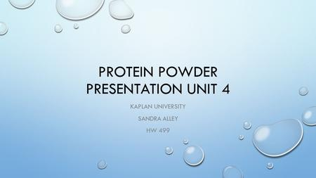 PROTEIN POWDER PRESENTATION UNIT 4 KAPLAN UNIVERSITY SANDRA ALLEY HW 499.