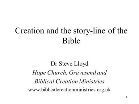 1 Creation and the story-line of the Bible Dr Steve Lloyd Hope Church, Gravesend and Biblical Creation Ministries www.biblicalcreationministries.org.uk.