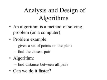 Analysis and Design of Algorithms An algorithm is a method of solving problem (on a computer) Problem example: –given a set of points on the plane –find.
