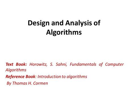 Design and Analysis of Algorithms Text Book: Horowitz, S. Sahni, Fundamentals of Computer Algorithms Reference Book: Introduction to algorithms By Thomas.