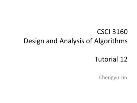 CSCI 3160 Design and Analysis of Algorithms Tutorial 12 Chengyu Lin.