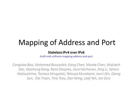 Mapping of Address and Port Stateless IPv4 over IPv6 draft-mdt-softwire-mapping-address-and-port Congxiao Bao, Mohamed Boucadair, Gang Chen, Maoke Chen,