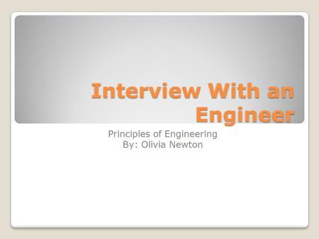 Interview With an Engineer Principles of Engineering By: Olivia Newton.