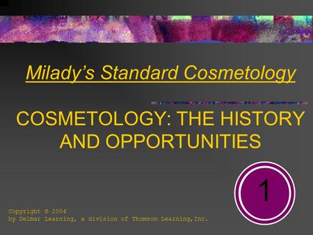 Milady's Standard Cosmetology COSMETOLOGY: THE HISTORY AND OPPORTUNITIES 1 Copyright © 2004 by Delmar Learning, a division of Thomson Learning,Inc.