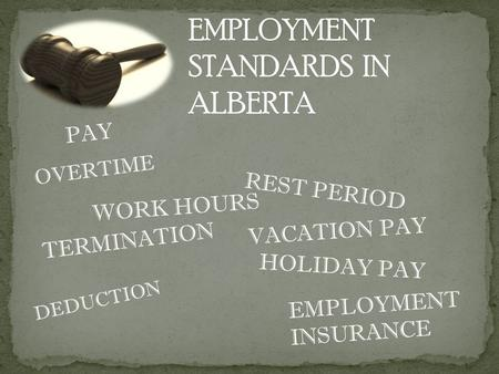 EMPLOYMENT INSURANCE EMPLOYMENT STANDARDS IN ALBERTA PAY OVERTIME VACATION PAY WORK HOURS HOLIDAY PAY TERMINATION REST PERIOD DEDUCTION.