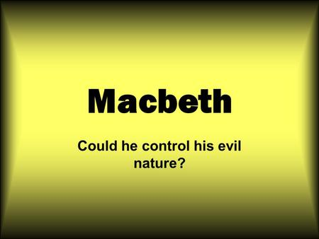 Macbeth Could he control his evil nature?. THE ESSENTIAL QUESTIONS ARE WHY DO PEOPLE BECOME EVIL? IS EVIL A FORCE BEYOND HUMAN UNDERSTANDING? ARE THE.