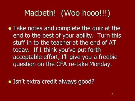 Macbeth! (Woo hooo!!!) Take notes and complete the quiz at the end to the best of your ability. Turn this stuff in to the teacher at the end of AT today.