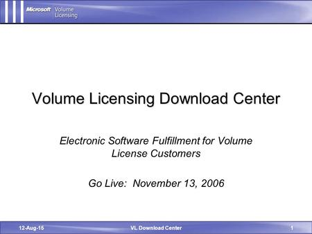 12-Aug-15VL Download Center1 Volume Licensing Download Center Electronic Software Fulfillment for Volume License Customers Go Live: November 13, 2006.