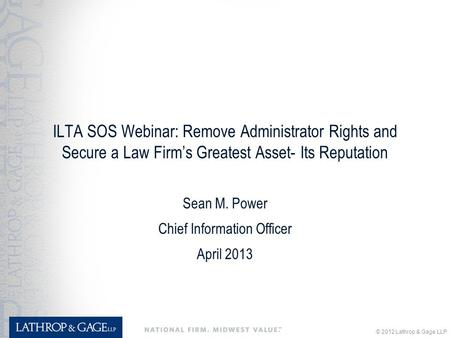© 2012 Lathrop & Gage LLP ILTA SOS Webinar: Remove Administrator Rights and Secure a Law Firm's Greatest Asset- Its Reputation Sean M. Power Chief Information.