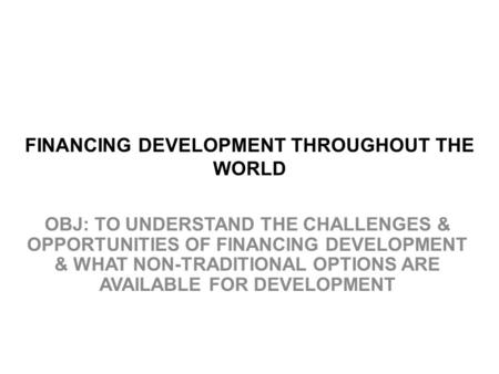 FINANCING DEVELOPMENT THROUGHOUT THE WORLD OBJ: TO UNDERSTAND THE CHALLENGES & OPPORTUNITIES OF FINANCING DEVELOPMENT & WHAT NON-TRADITIONAL OPTIONS ARE.