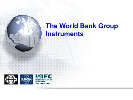 The World Bank Group Instruments. The World Bank World Bank Group financing and risk mitigation instruments IBRD/IDA MIGAIFC IBRD Loan for middle income.