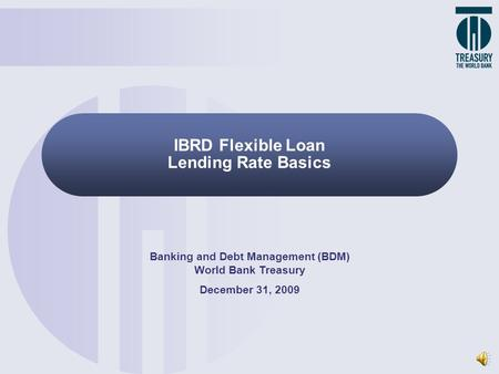 IBRD Flexible Loan Lending Rate Basics Banking and Debt Management (BDM) World Bank Treasury December 31, 2009.