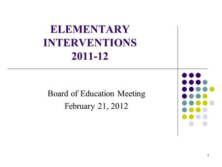 1 ELEMENTARY INTERVENTIONS 2011-12 Board of Education Meeting February 21, 2012.