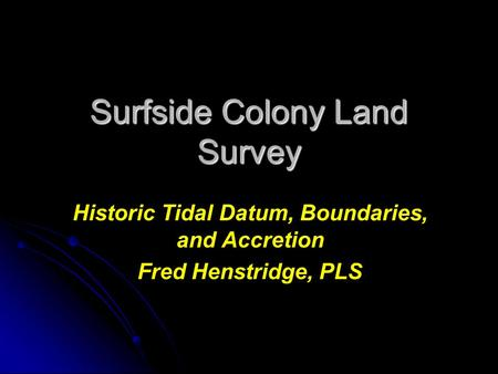 Surfside Colony Land Survey Historic Tidal Datum, Boundaries, and Accretion Fred Henstridge, PLS.