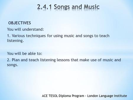 ACE TESOL Diploma Program – London Language Institute OBJECTIVES You will understand: 1. Various techniques for using music and songs to teach listening.