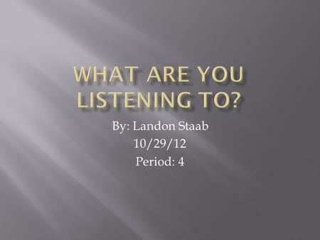 By: Landon Staab 10/29/12 Period: 4.  I chose this song because I often listen to it. Every time I listen to music and it puts me in a good mood with.