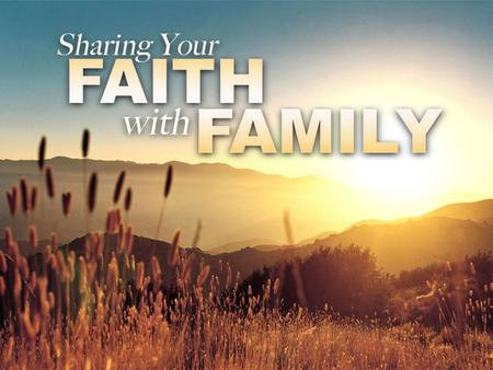 Sharing Your Faith with Family. Lessons From Faithful Families Family of Jesus: Understand It's Not Easy –Preconceived Ideas: Matthew 13:54-58 –Angry.