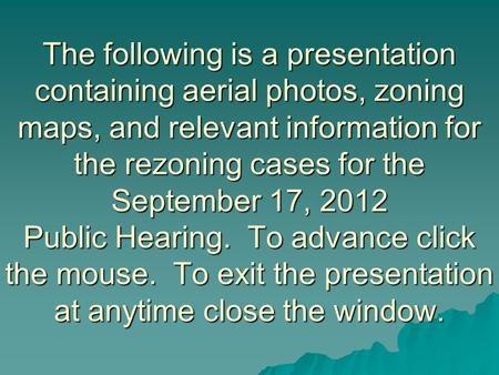 The following is a presentation containing aerial photos, zoning maps, and relevant information for the rezoning cases for the September 17, 2012 Public.
