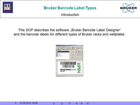 "1 12.08.2015 16:57 Bruker Barcode Label Types Introduction This SOP describes the software ""Bruker Barcode Label Designer"" and the barcode labels for different."