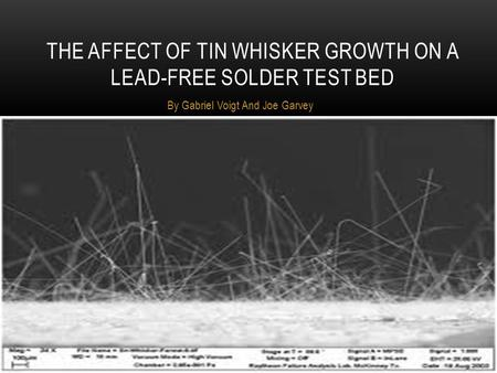 By Gabriel Voigt And Joe Garvey THE AFFECT OF TIN WHISKER GROWTH ON A LEAD-FREE SOLDER TEST BED.