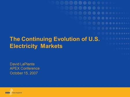 The Continuing Evolution of U.S. Electricity Markets David LaPlante APEX Conference October 15, 2007.