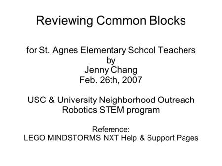 Reviewing Common Blocks for St. Agnes Elementary School Teachers by Jenny Chang Feb. 26th, 2007 USC & University Neighborhood Outreach Robotics STEM program.