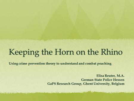 Keeping the Horn on the Rhino Using crime prevention theory to understand and combat poaching Elisa Reuter, M.A. German State Police Hessen GaPS Research.