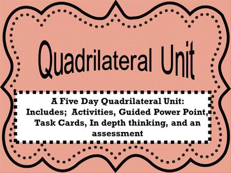 A Five Day Quadrilateral Unit: Includes; Activities, Guided Power Point, Task Cards, In depth thinking, and an assessment.