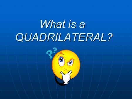 What is a QUADRILATERAL?. Quadrilateral 4 SIDE Please teach your partner what quadrilateral means.