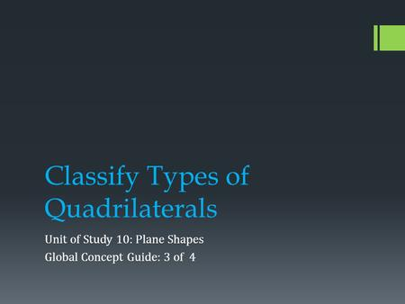 Classify Types of Quadrilaterals Unit of Study 10: Plane Shapes Global Concept Guide: 3 of 4.