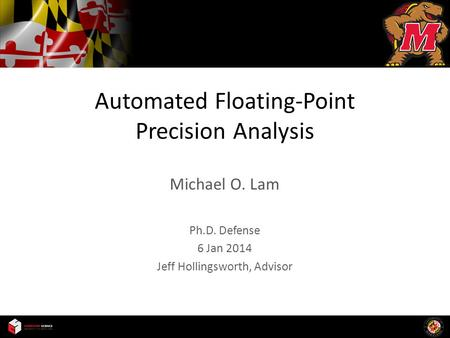 Automated Floating-Point Precision Analysis Michael O. Lam Ph.D. Defense 6 Jan 2014 Jeff Hollingsworth, Advisor.
