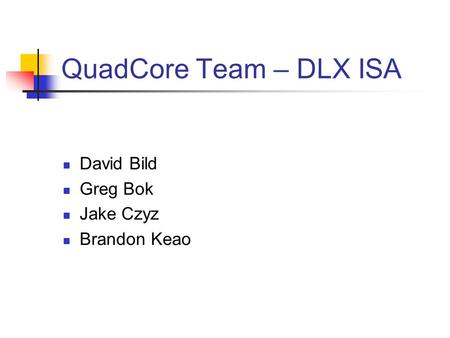 QuadCore Team – DLX ISA David Bild Greg Bok Jake Czyz Brandon Keao.