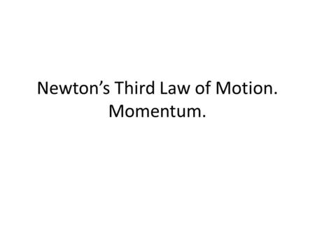Newton's Third Law of Motion. Momentum.. Newton's Third Law of Motion A force is interaction between one object and another. For example, the interaction.