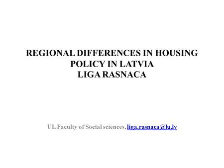 REGIONAL DIFFERENCES IN HOUSING POLICY IN LATVIA LIGA RASNACA UL Faculty of Social sciences,