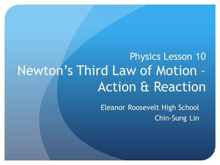 Physics Lesson 10 Newton's Third Law of Motion – Action & Reaction Eleanor Roosevelt High School Chin-Sung Lin.