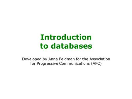 Introduction to databases Developed by Anna Feldman for the Association for Progressive Communications (APC)