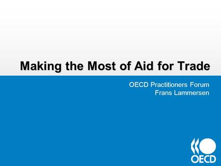 Making the Most of Aid for Trade OECD Practitioners Forum Frans Lammersen.