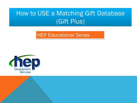 HEP Educational Series How to USE a Matching Gift Database (Gift Plus)